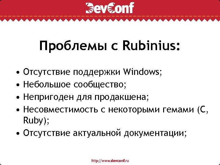 Проблемы с Rubinius: • • Отсутствие поддержки Windows; Небольшое сообщество; Непригоден для продакшена; Несовместимость