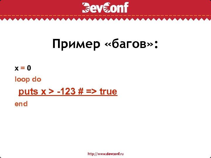 Пример «багов» : x=0 loop do puts x > -123 # => true end