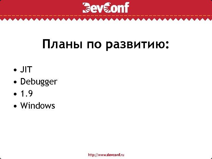 Планы по развитию: • • JIT Debugger 1. 9 Windows