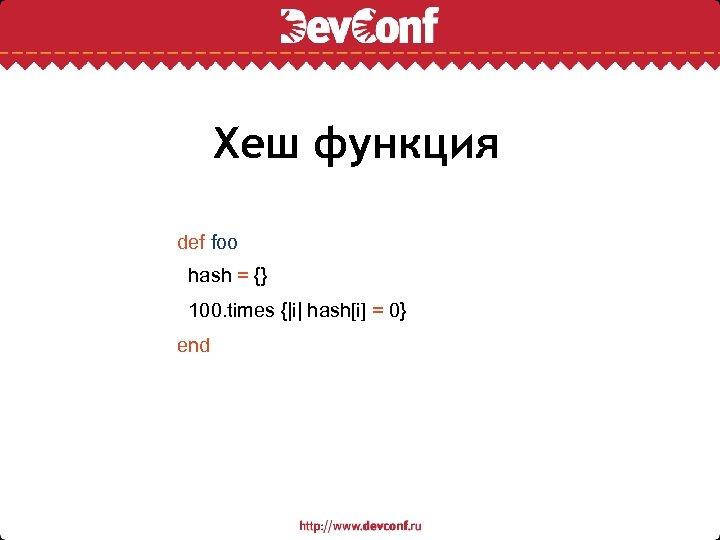 Хеш функция def foo hash = {} 100. times { i  hash[i] = 0} end