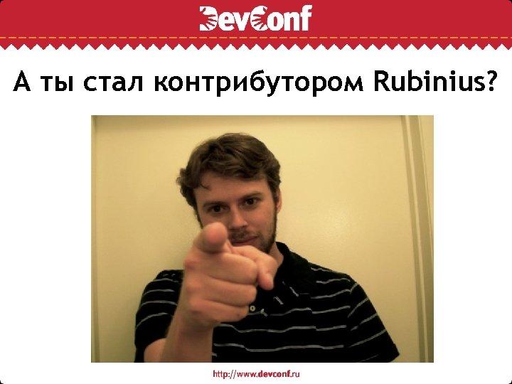 А ты стал контрибутором Rubinius?
