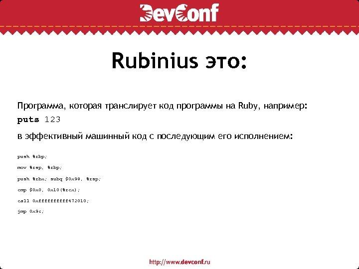 Rubinius это: Программа, которая транслирует код программы на Ruby, например: puts 123 в эффективный