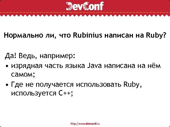 Нормально ли, что Rubinius написан на Ruby? Да! Ведь, например: • изрядная часть языка