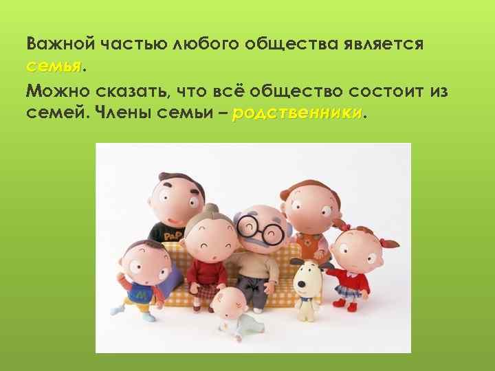 Важной частью любого общества является семья Можно сказать, что всё общество состоит из семей.