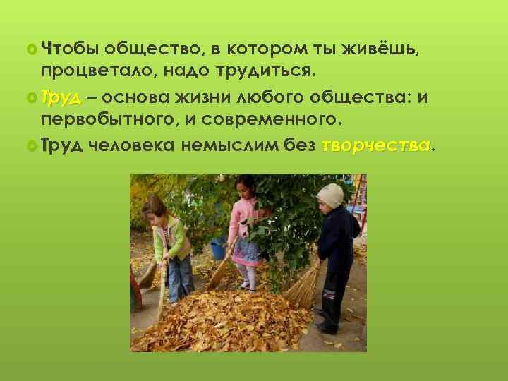 Чтобы общество, в котором ты живёшь, процветало, надо трудиться. Труд – основа жизни