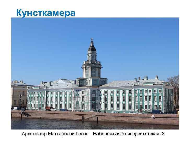 Кунсткамера Архитектор Маттарнови Георг Набережная Университетская, 3
