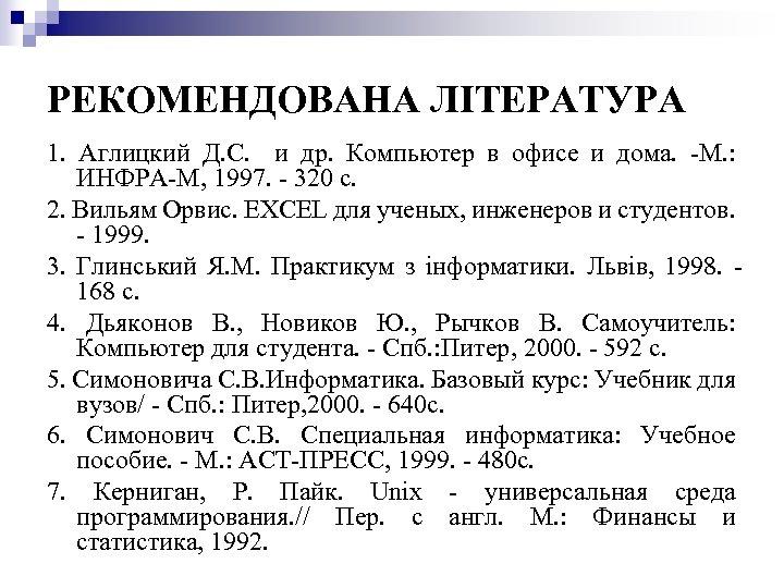 РЕКОМЕНДОВАНА ЛІТЕРАТУРА 1. Аглицкий Д. С. и др. Компьютер в офисе и дома. -М.