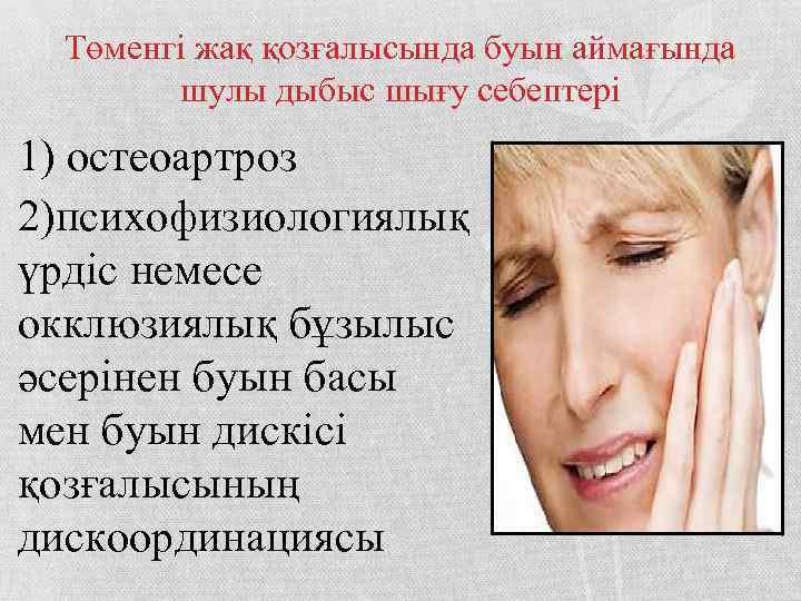 Төменгі жақ қозғалысында буын аймағында шулы дыбыс шығу себептері 1) остеоартроз 2)психофизиологиялық үрдіс немесе