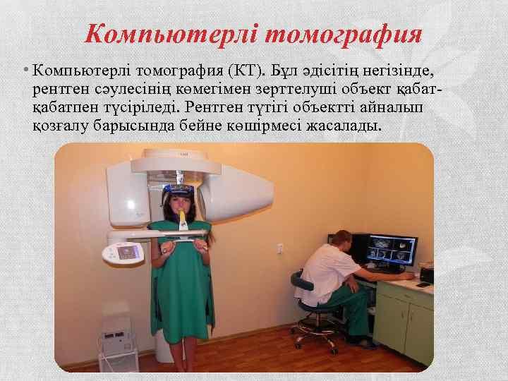 Компьютерлі томография • Компьютерлі томография (КТ). Бұл әдісітің негізінде, рентген сәулесінің көмегімен зерттелуші объект
