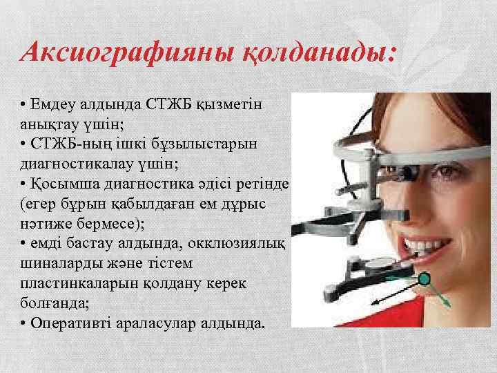 Аксиографияны қолданады: • Емдеу алдында СТЖБ қызметін анықтау үшін; • СТЖБ-ның ішкі бұзылыстарын диагностикалау