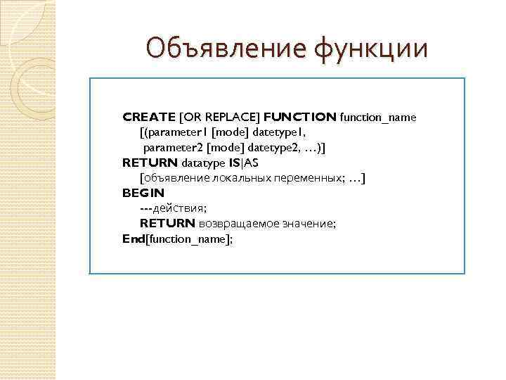 Объявление функции CREATE [OR REPLACE] FUNCTION function_name [(parameter 1 [mode] datetype 1, parameter 2