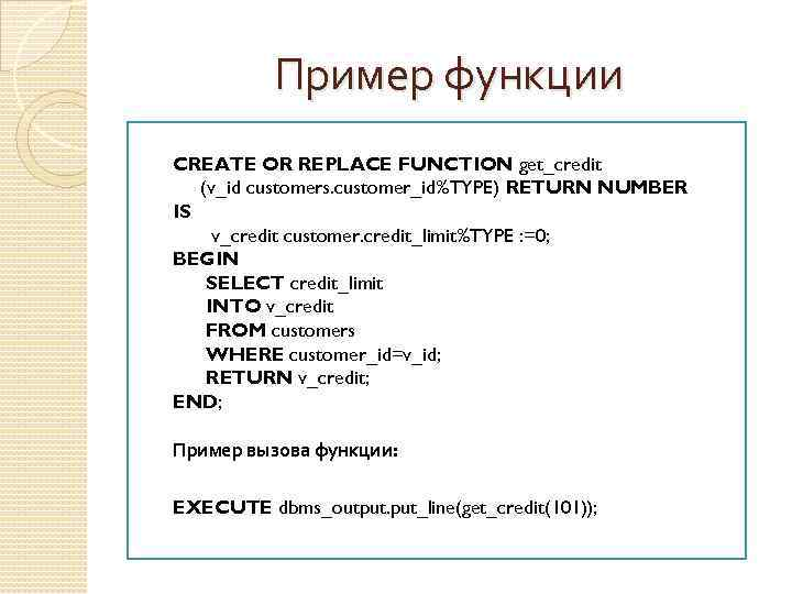 Пример функции CREATE OR REPLACE FUNCTION get_credit (v_id customers. customer_id%TYPE) RETURN NUMBER IS v_credit