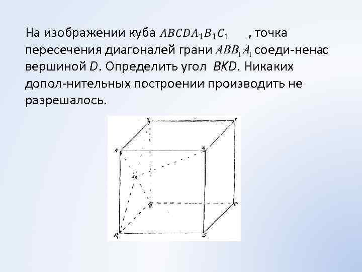 На изображении куба , точка пересечения диагоналей грани соеди нена с вершиной D.