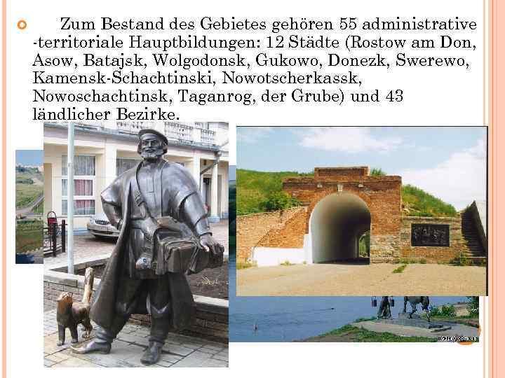 Zum Bestand des Gebietes gehören 55 administrative -territoriale Hauptbildungen: 12 Städte (Rostow am