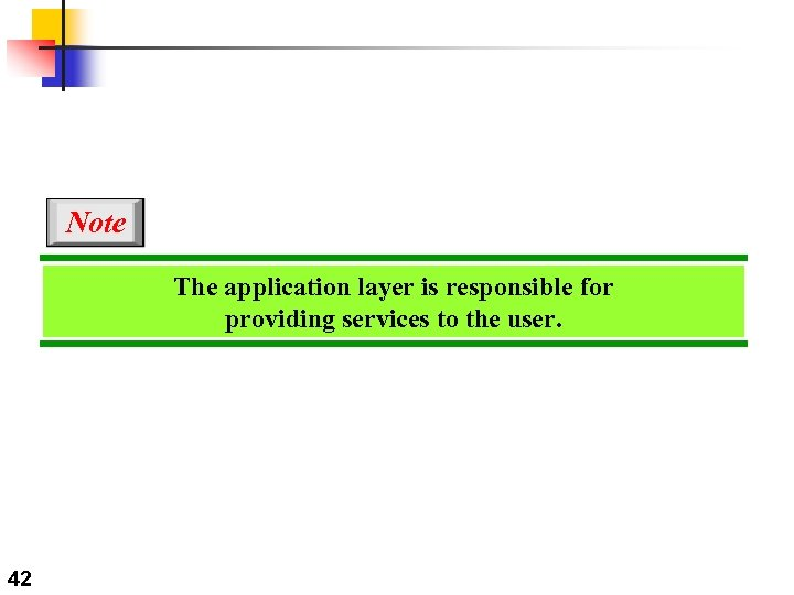 Note The application layer is responsible for providing services to the user. 42