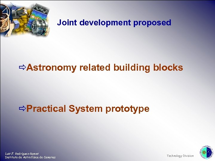 Joint development proposed ðAstronomy related building blocks ðPractical System prototype Luis F. Rodríguez-Ramos Instituto