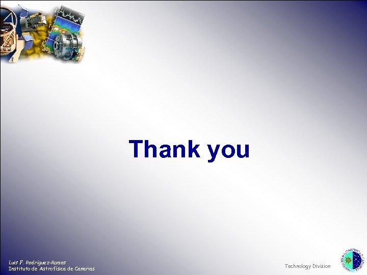 Thank you Luis F. Rodríguez-Ramos Instituto de Astrofísica de Canarias Technology Division