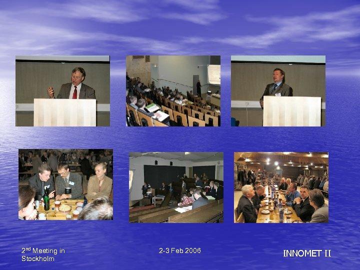 2 nd Meeting in Stockholm 2 -3 Feb 2006 INNOMET II