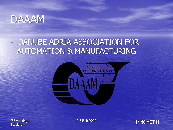 DAAAM - DANUBE ADRIA ASSOCIATION FOR AUTOMATION & MANUFACTURING 2 nd Meeting in Stockholm