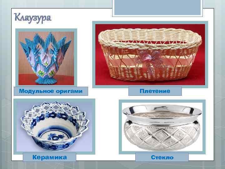 Клаузура Модульное оригами Керамика Плетение Стекло