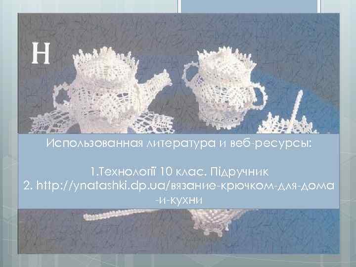Использованная литература и веб-ресурсы: 1. Технології 10 клас. Підручник 2. http: //ynatashki. dp. ua/вязание-крючком-для-дома