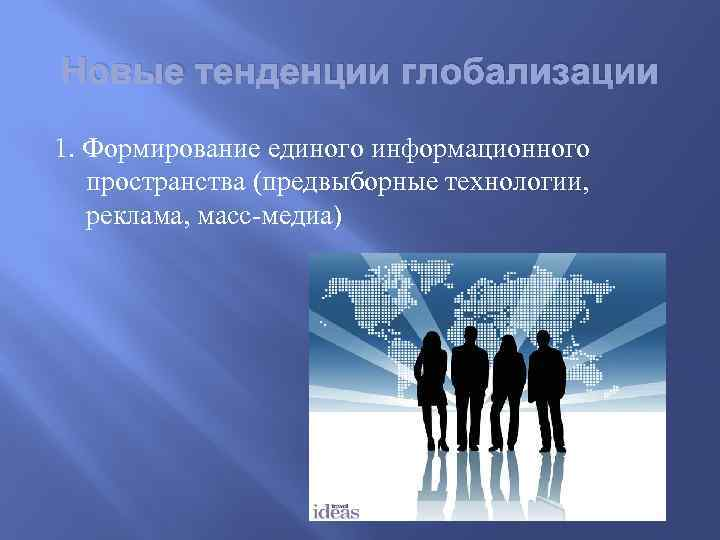 Новые тенденции глобализации 1. Формирование единого информационного пространства (предвыборные технологии, реклама, масс-медиа)