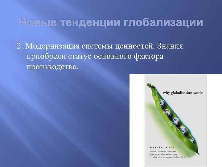 Новые тенденции глобализации 2. Модернизация системы ценностей. Знания приобрели статус основного фактора производства.