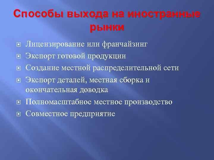 Способы выхода на иностранные рынки Лицензирование или франчайзинг Экспорт готовой продукции Создание местной распределительной