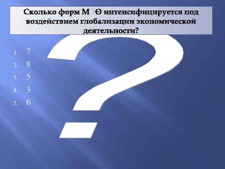 Сколько форм МЭО интенсифицируется под воздействием глобализации экономической деятельности? 1. 2. 3. 4. 5.