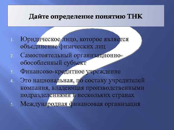 Дайте определение понятию ТНК 1. 2. 3. 4. 5. Юридическое лицо, которое является объединение