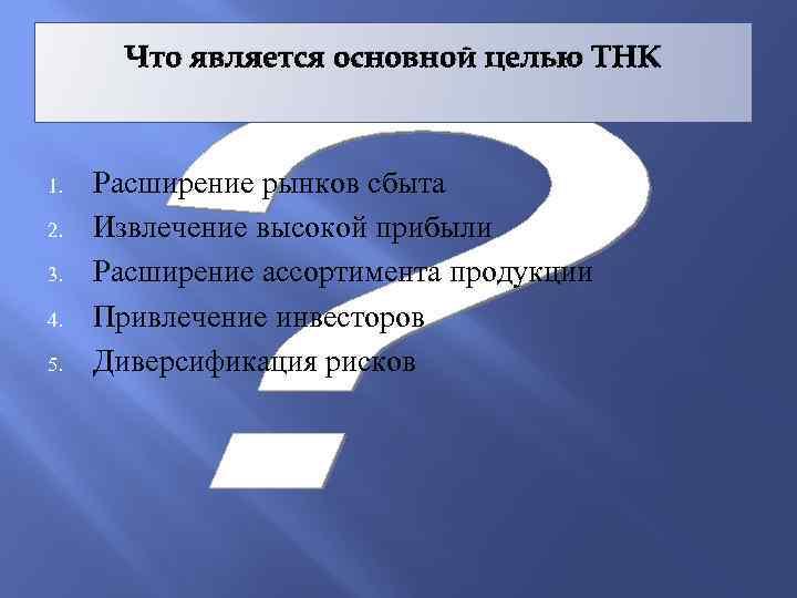 Что является основной целью ТНК 1. 2. 3. 4. 5. Расширение рынков сбыта Извлечение