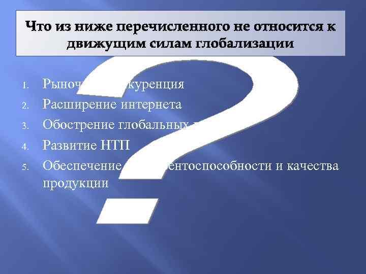 Что из ниже перечисленного не относится к движущим силам глобализации 1. 2. 3. 4.