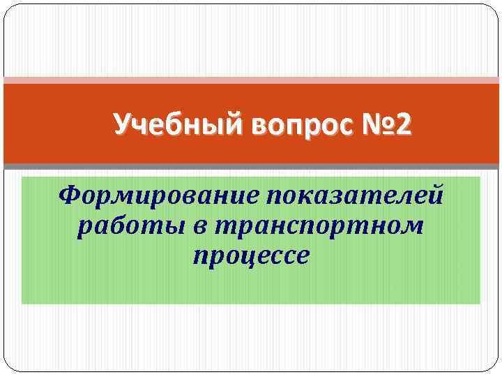 Учебный вопрос № 2 Формирование показателей работы в транспортном процессе