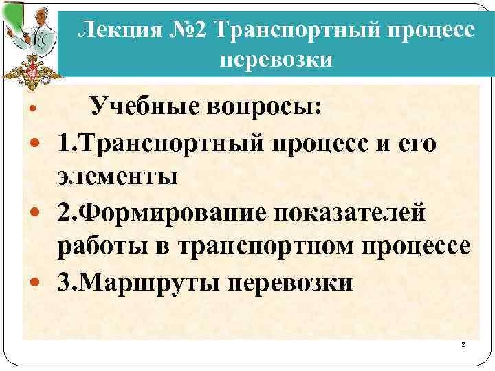 Лекция № 2 Транспортный процесс перевозки Учебные вопросы: 1. Транспортный процесс и его элементы