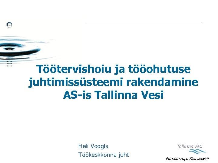 Töötervishoiu ja tööohutuse juhtimissüsteemi rakendamine AS-is Tallinna Vesi Heli Voogla Töökeskkonna juht Ettevõte nagu