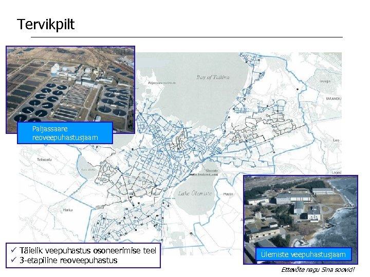 Tervikpilt Paljassaare reoveepuhastusjaam ü Täielik veepuhastus osoneerimise teel ü 3 -etapiline reoveepuhastus Ülemiste veepuhastusjaam