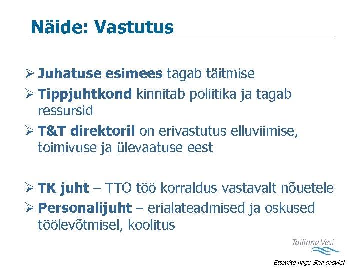 Näide: Vastutus Ø Juhatuse esimees tagab täitmise Ø Tippjuhtkond kinnitab poliitika ja tagab ressursid