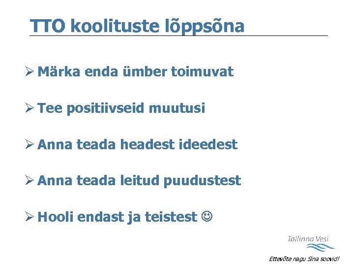 TTO koolituste lõppsõna Ø Märka enda ümber toimuvat Ø Tee positiivseid muutusi Ø Anna