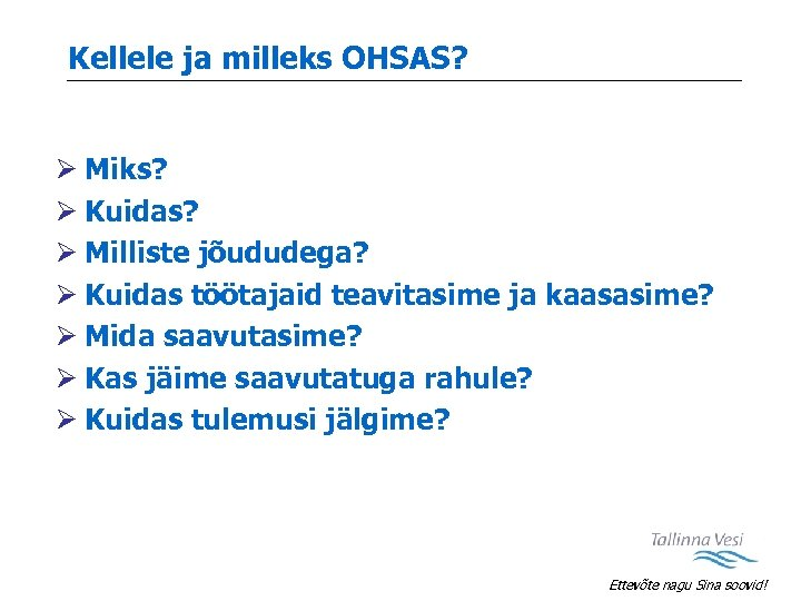 Kellele ja milleks OHSAS? Ø Miks? Ø Kuidas? Ø Milliste jõududega? Ø Kuidas töötajaid