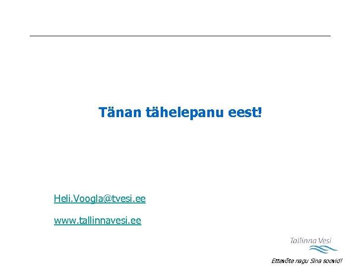 Tänan tähelepanu eest! Heli. Voogla@tvesi. ee www. tallinnavesi. ee Ettevõte nagu Sina soovid!
