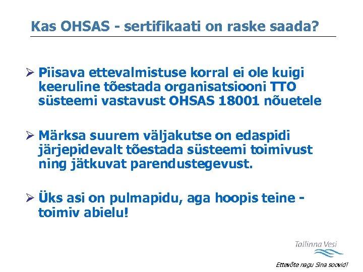 Kas OHSAS - sertifikaati on raske saada? Ø Piisava ettevalmistuse korral ei ole kuigi