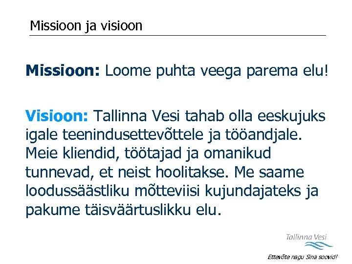 Missioon ja visioon Missioon: Loome puhta veega parema elu! Visioon: Tallinna Vesi tahab olla