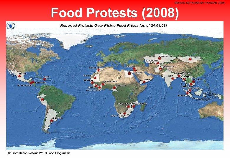 DEWAN KETAHANAN PANGAN 2008 Food Protests (2008) Source: United Nations World Food Programme
