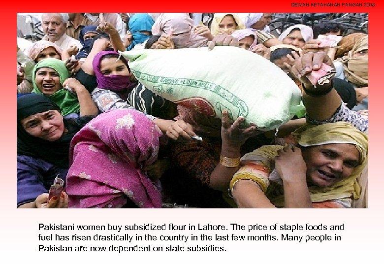 DEWAN KETAHANAN PANGAN 2008 Pakistani women buy subsidized flour in Lahore. The price of