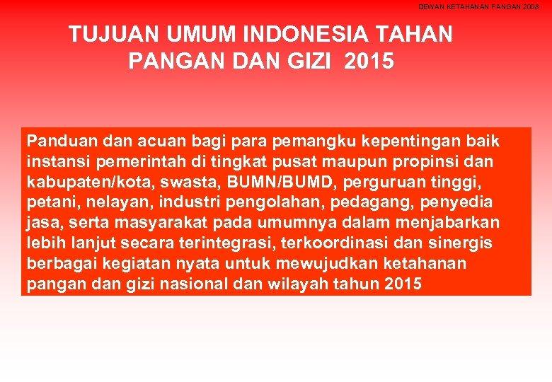 DEWAN KETAHANAN PANGAN 2008 TUJUAN UMUM INDONESIA TAHAN PANGAN DAN GIZI 2015 Panduan dan