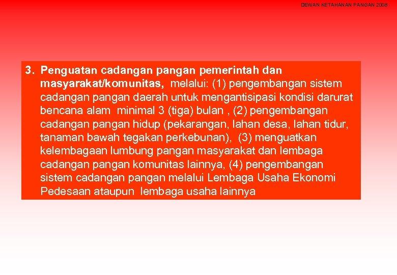 DEWAN KETAHANAN PANGAN 2008 3. Penguatan cadangan pemerintah dan masyarakat/komunitas, melalui: (1) pengembangan sistem