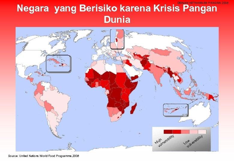 DEWAN KETAHANAN PANGAN 2008 Negara yang Berisiko karena Krisis Pangan Dunia Source: United Nations