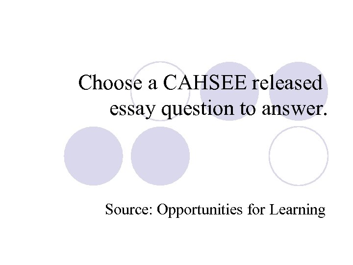 Choose a CAHSEE released essay question to answer. Source: Opportunities for Learning