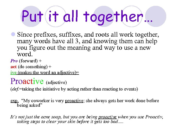 Put it all together… l Since prefixes, suffixes, and roots all work together, many