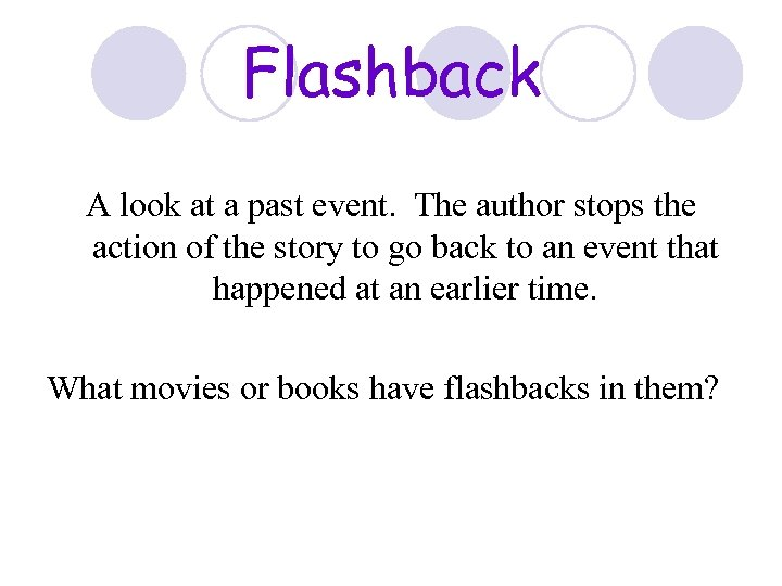 Flashback A look at a past event. The author stops the action of the